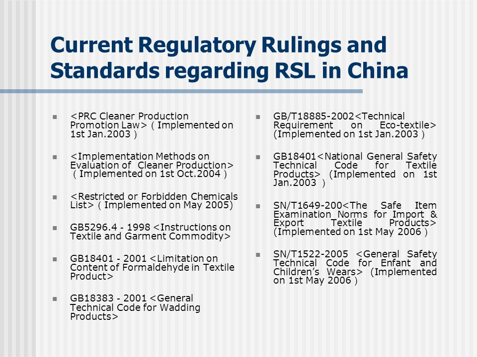 Current Regulatory Rulings and Standards regarding RSL in China ( Implemented on 1st Jan.2003 ) ( Implemented on 1st Oct.2004 ) ( Implemented on May 2005) GB5296.4 - 1998 GB18401 - 2001 GB18383 - 2001 GB/T18885-2002 (Implemented on 1st Jan.2003 ) GB18401 (Implemented on 1st Jan.2003 ) SN/T1649-200 (Implemented on 1st May 2006 ) SN/T1522-2005 (Implemented on 1st May 2006 )