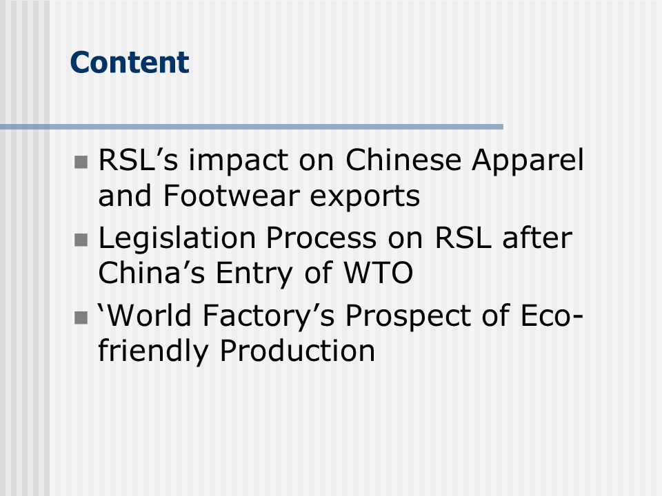 Content RSL's impact on Chinese Apparel and Footwear exports Legislation Process on RSL after China's Entry of WTO 'World Factory's Prospect of Eco- friendly Production