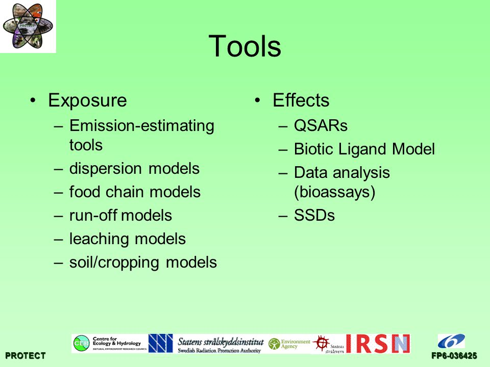 PROTECTFP6-036425 Tools Exposure –Emission-estimating tools –dispersion models –food chain models –run-off models –leaching models –soil/cropping models Effects –QSARs –Biotic Ligand Model –Data analysis (bioassays) –SSDs