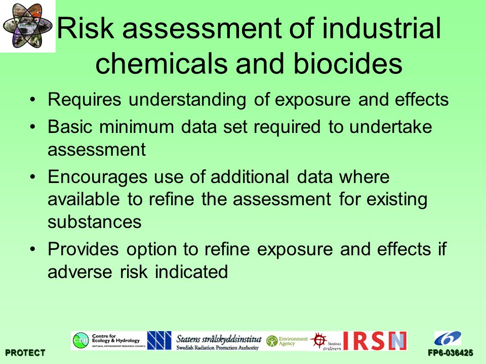 PROTECTFP6-036425 Risk assessment of industrial chemicals and biocides Requires understanding of exposure and effects Basic minimum data set required to undertake assessment Encourages use of additional data where available to refine the assessment for existing substances Provides option to refine exposure and effects if adverse risk indicated