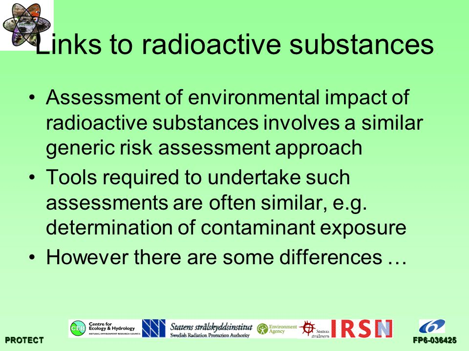 PROTECTFP6-036425 Links to radioactive substances Assessment of environmental impact of radioactive substances involves a similar generic risk assessment approach Tools required to undertake such assessments are often similar, e.g.