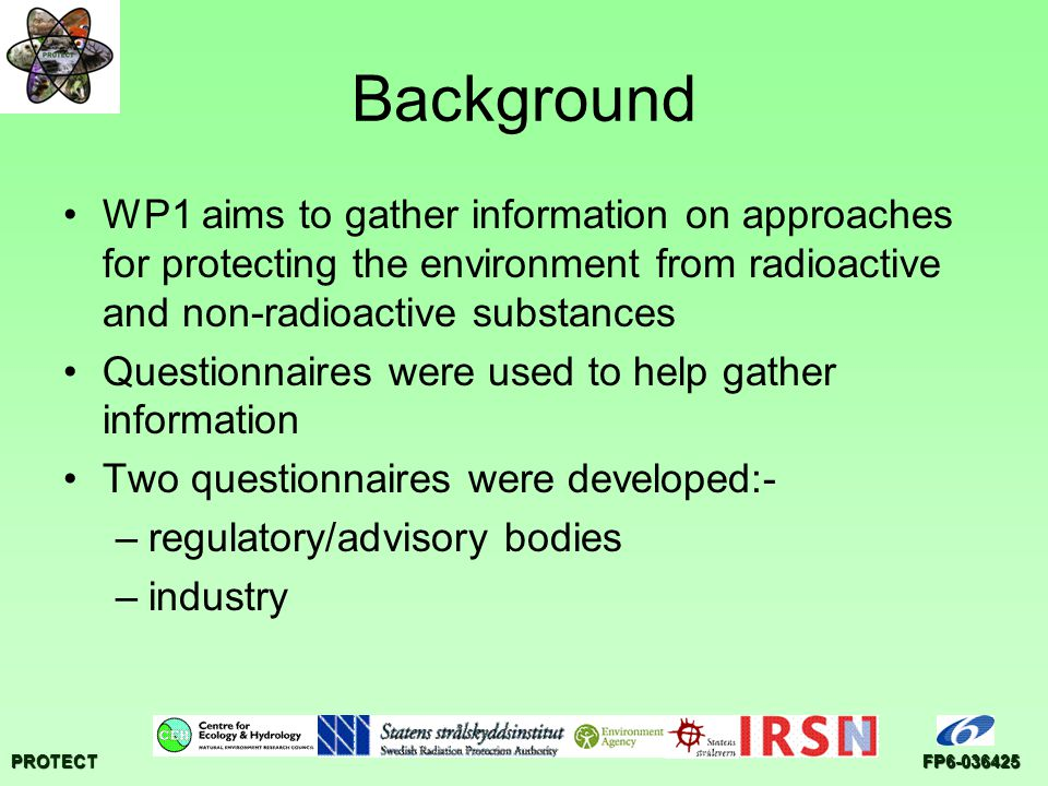 PROTECTFP6-036425 Conclusions Chemical risk assessment invariably involves exposure and effect assessment Typically a tiered approach –to allow for risk assessment to be refined –to structure use of different lines of evidence Numerous tools are available to help at each stage of the risk assessment process For large risk assessment schemes, technical guidance advises choice of which tool is to be used Similarities between the risk assessment of radioactive and chemical substances indicate need for some common tools but fundamental differences e.g.