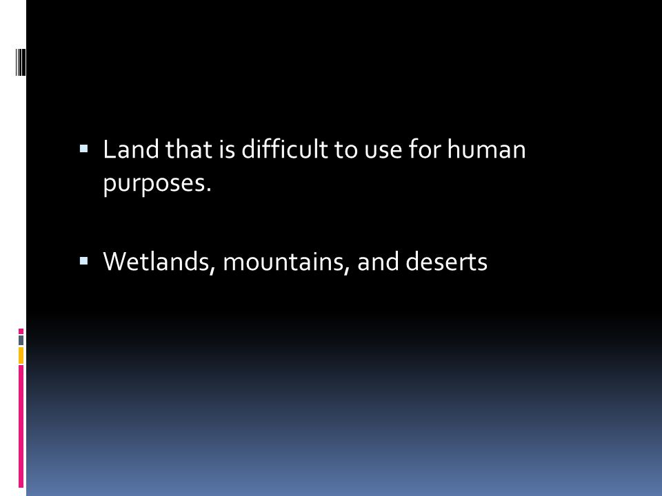  Land that is difficult to use for human purposes.  Wetlands, mountains, and deserts