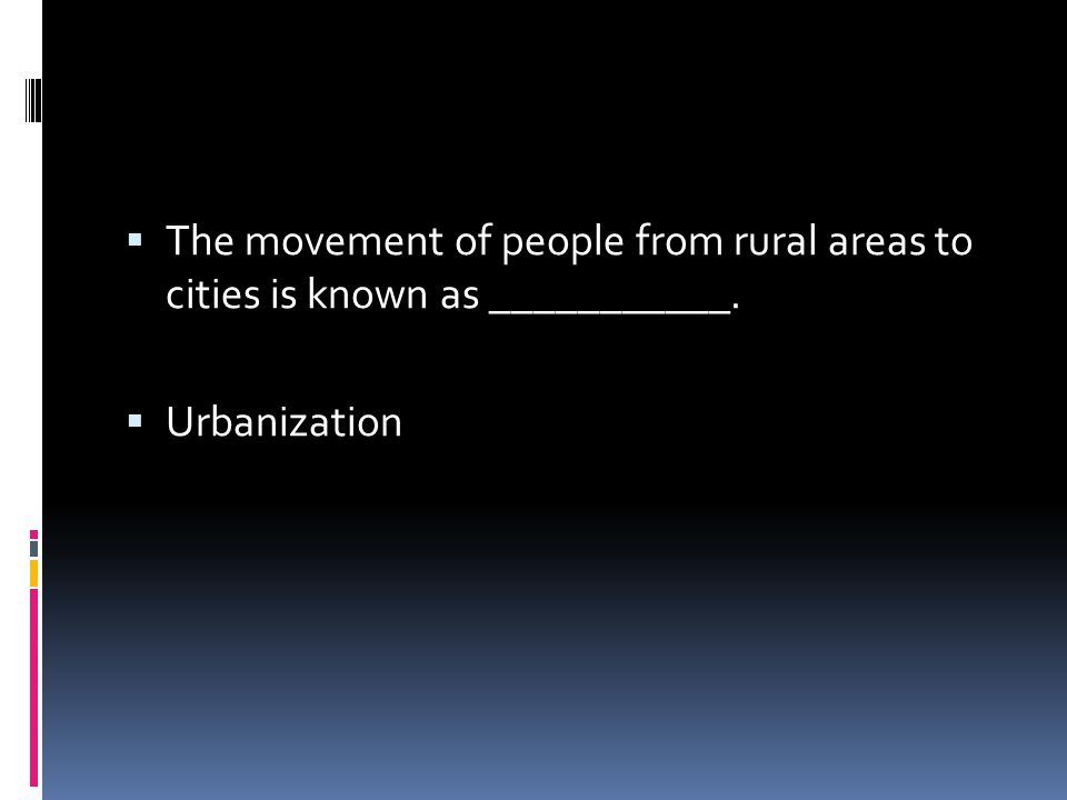  The movement of people from rural areas to cities is known as ___________.  Urbanization