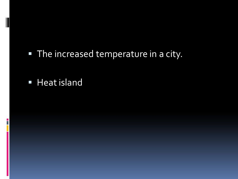  The increased temperature in a city.  Heat island