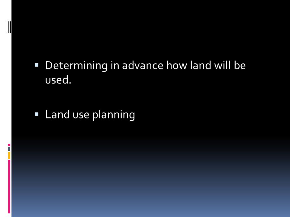  Determining in advance how land will be used.  Land use planning
