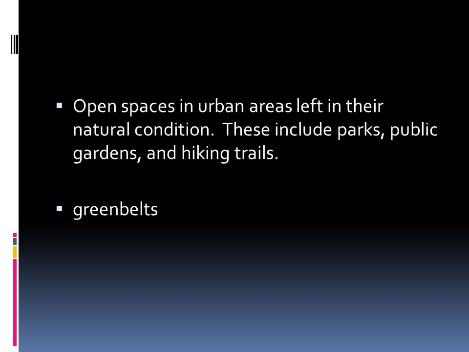  Open spaces in urban areas left in their natural condition. These include parks, public gardens, and hiking trails.  greenbelts