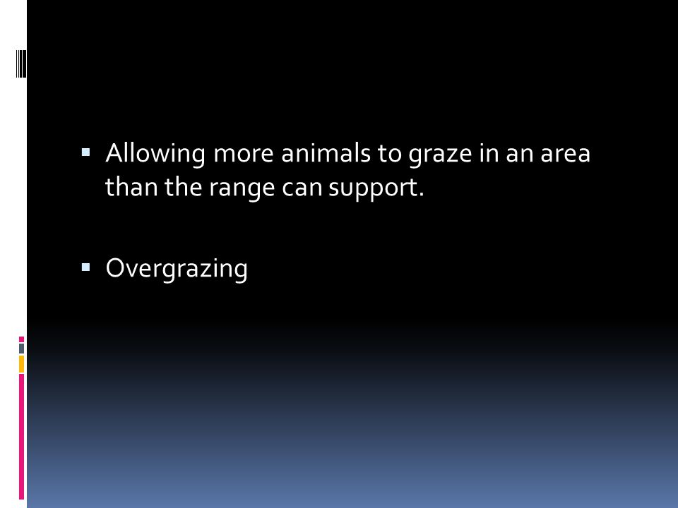  Allowing more animals to graze in an area than the range can support.  Overgrazing