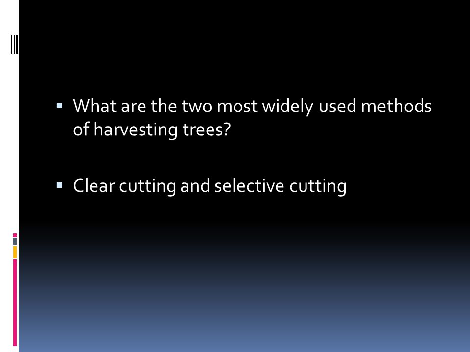  What are the two most widely used methods of harvesting trees?  Clear cutting and selective cutting
