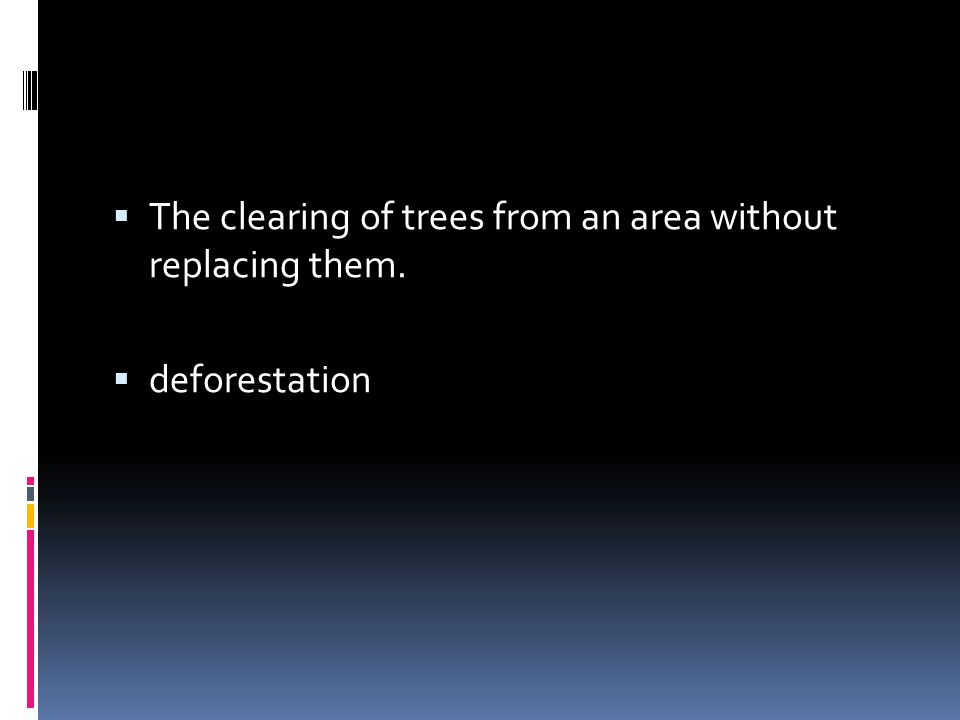  The clearing of trees from an area without replacing them.  deforestation