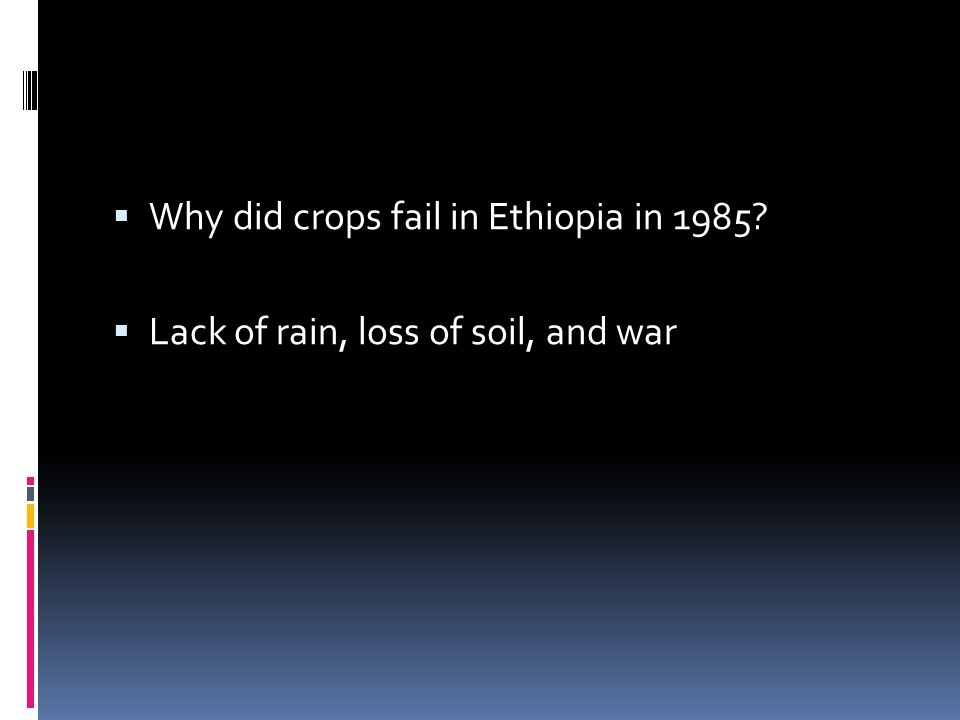  Why did crops fail in Ethiopia in 1985?  Lack of rain, loss of soil, and war