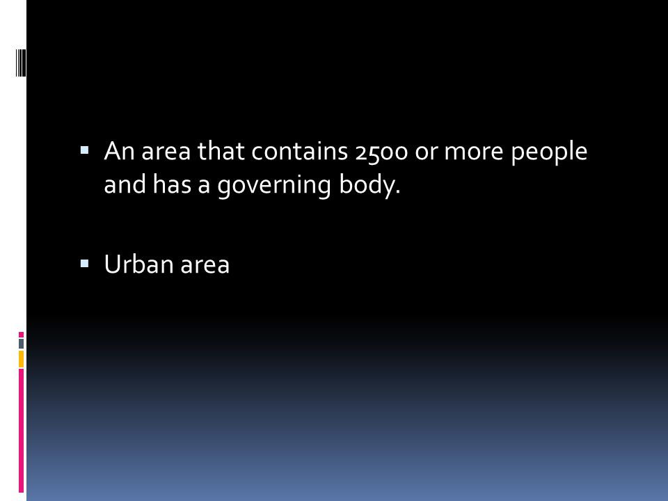  An area that contains 2500 or more people and has a governing body.  Urban area