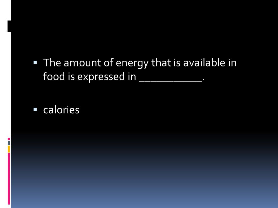  The amount of energy that is available in food is expressed in ___________.  calories