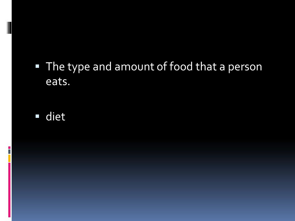  The type and amount of food that a person eats.  diet