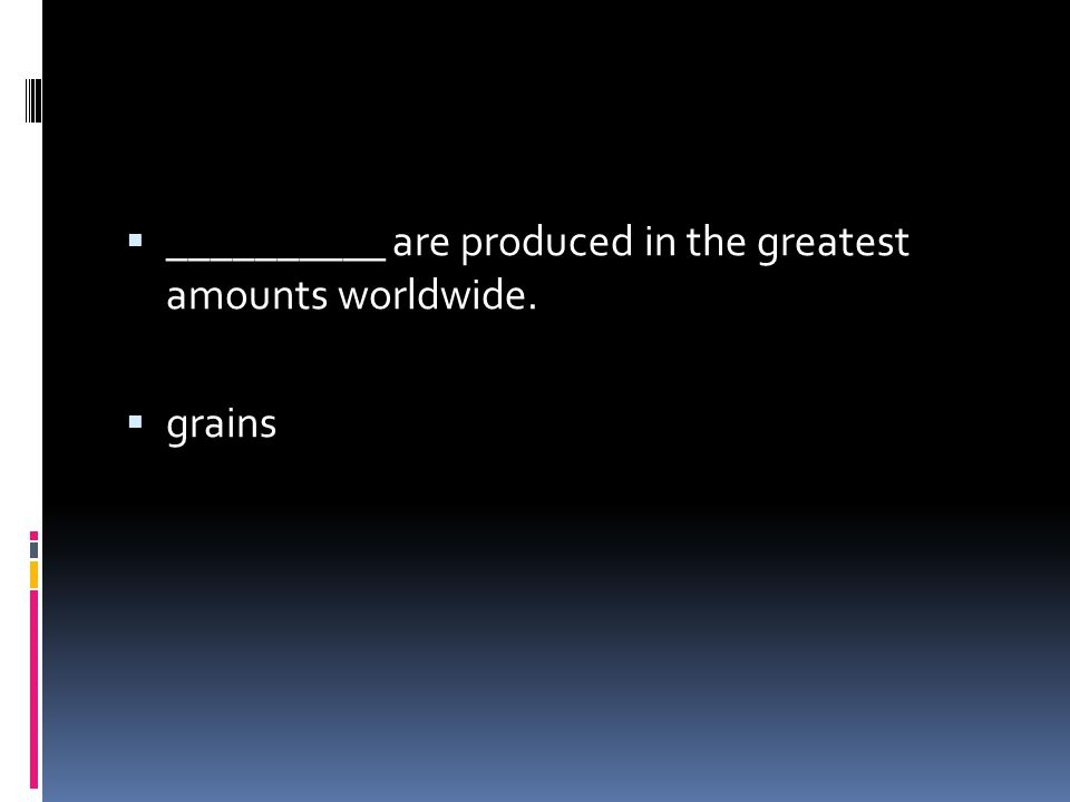  __________ are produced in the greatest amounts worldwide.  grains