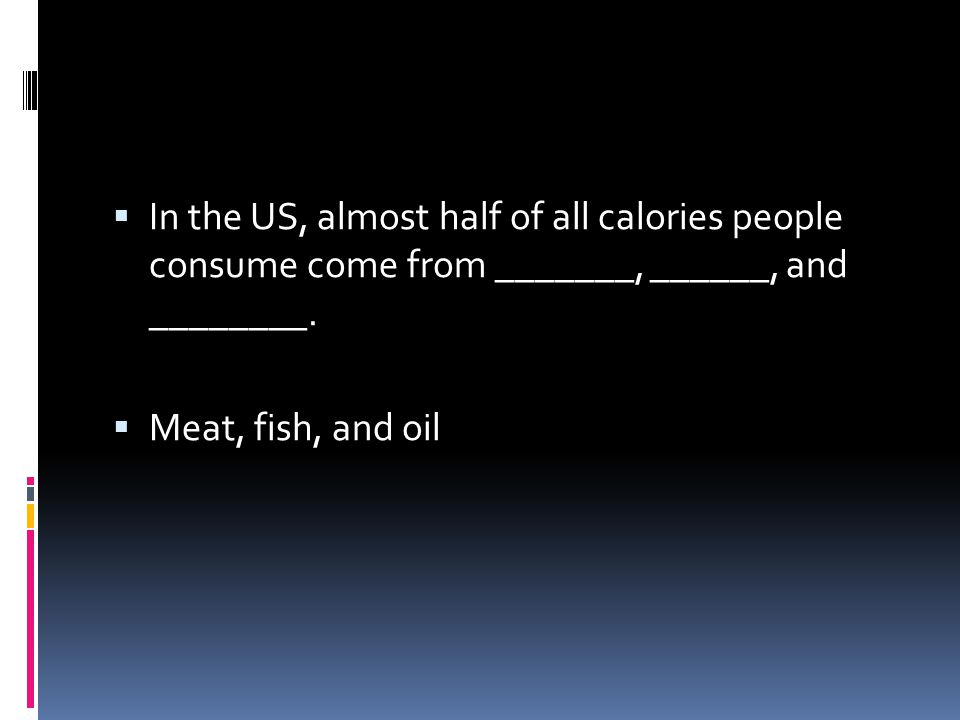  In the US, almost half of all calories people consume come from _______, ______, and ________.  Meat, fish, and oil