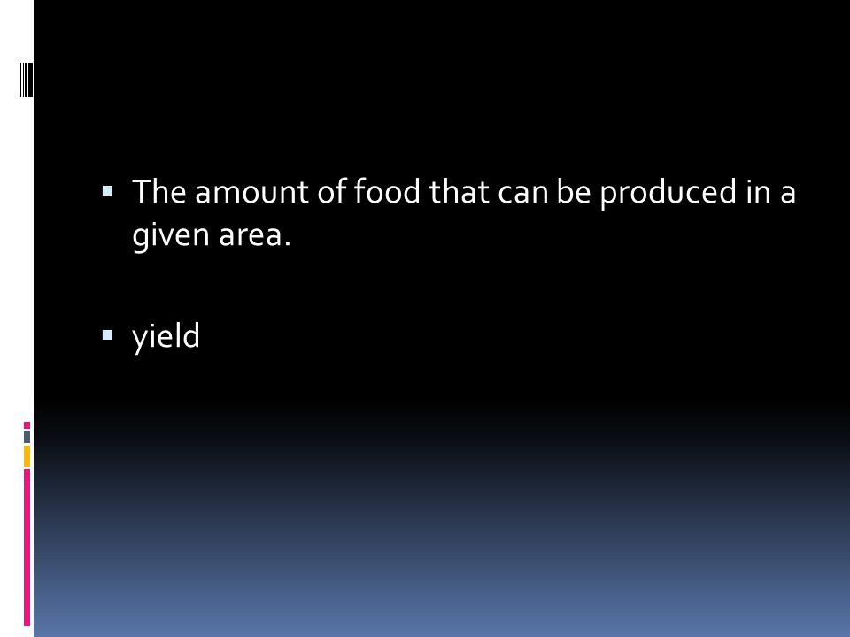  The amount of food that can be produced in a given area.  yield