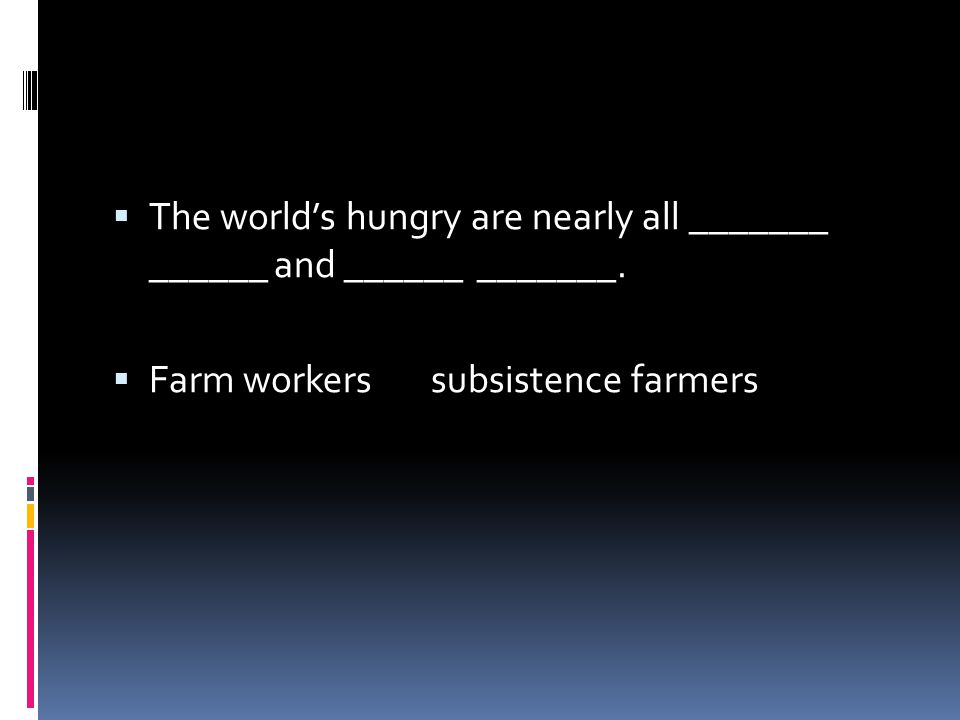  The world's hungry are nearly all _______ ______ and ______ _______.  Farm workers subsistence farmers