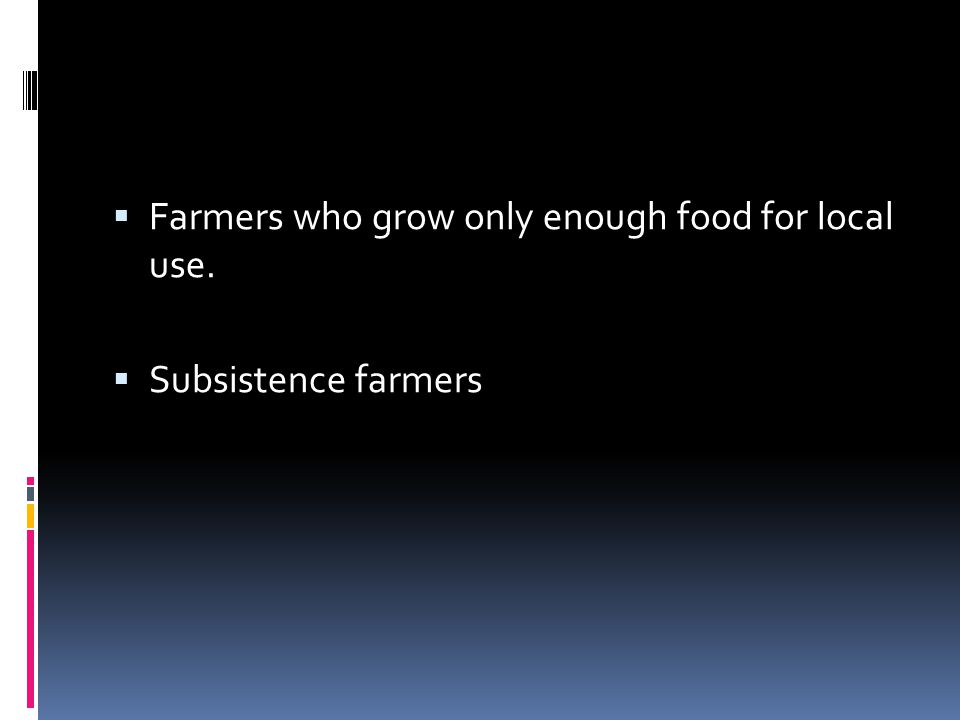  Farmers who grow only enough food for local use.  Subsistence farmers