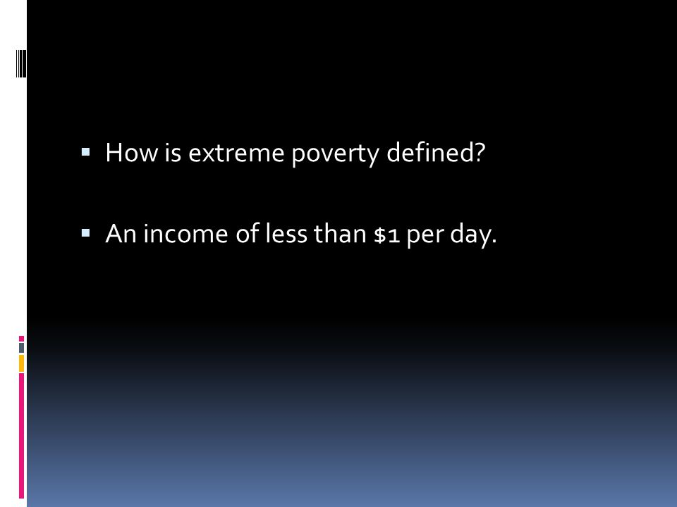  How is extreme poverty defined?  An income of less than $1 per day.