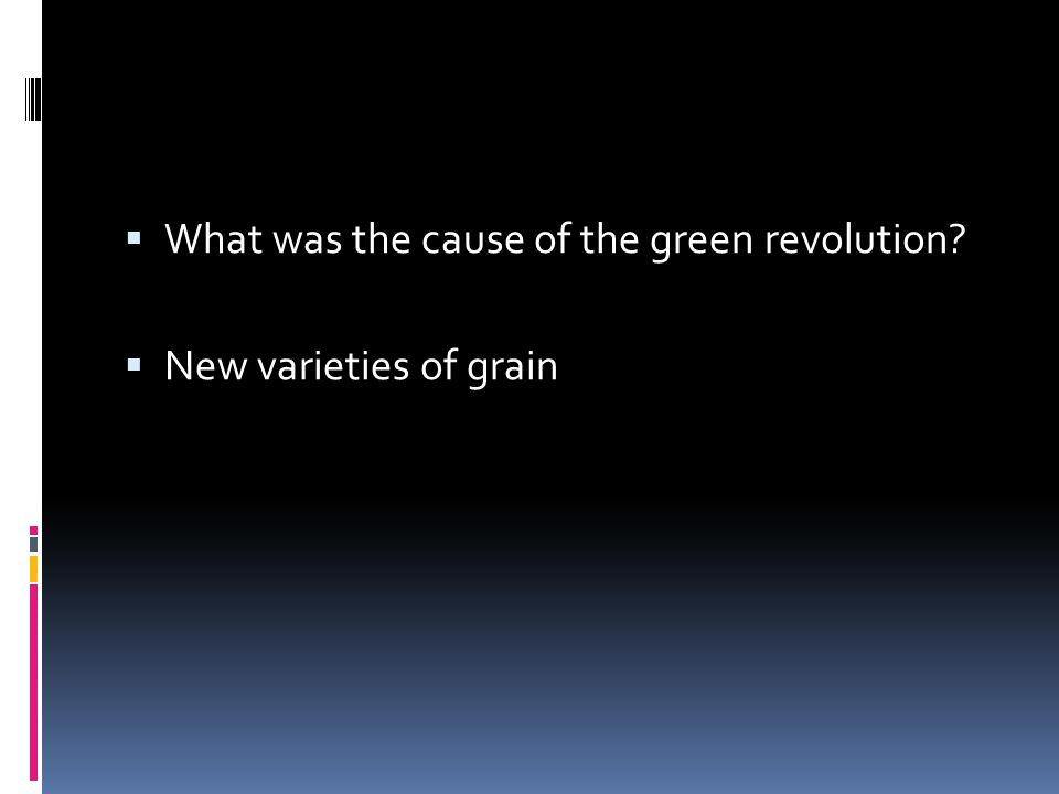  What was the cause of the green revolution?  New varieties of grain