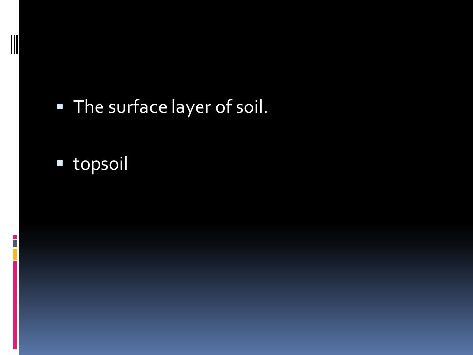  The surface layer of soil.  topsoil