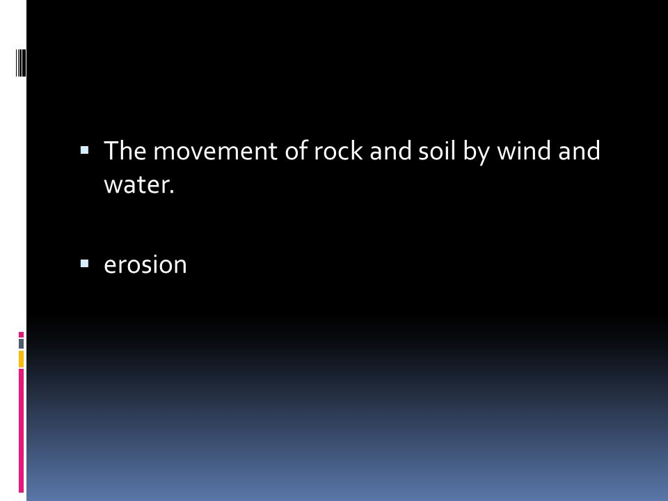  The movement of rock and soil by wind and water.  erosion