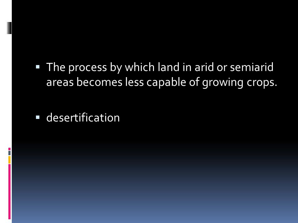  The process by which land in arid or semiarid areas becomes less capable of growing crops.  desertification