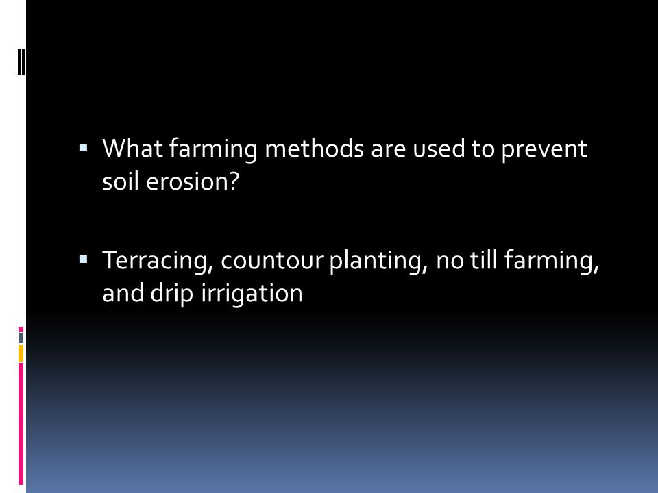  What farming methods are used to prevent soil erosion?  Terracing, countour planting, no till farming, and drip irrigation