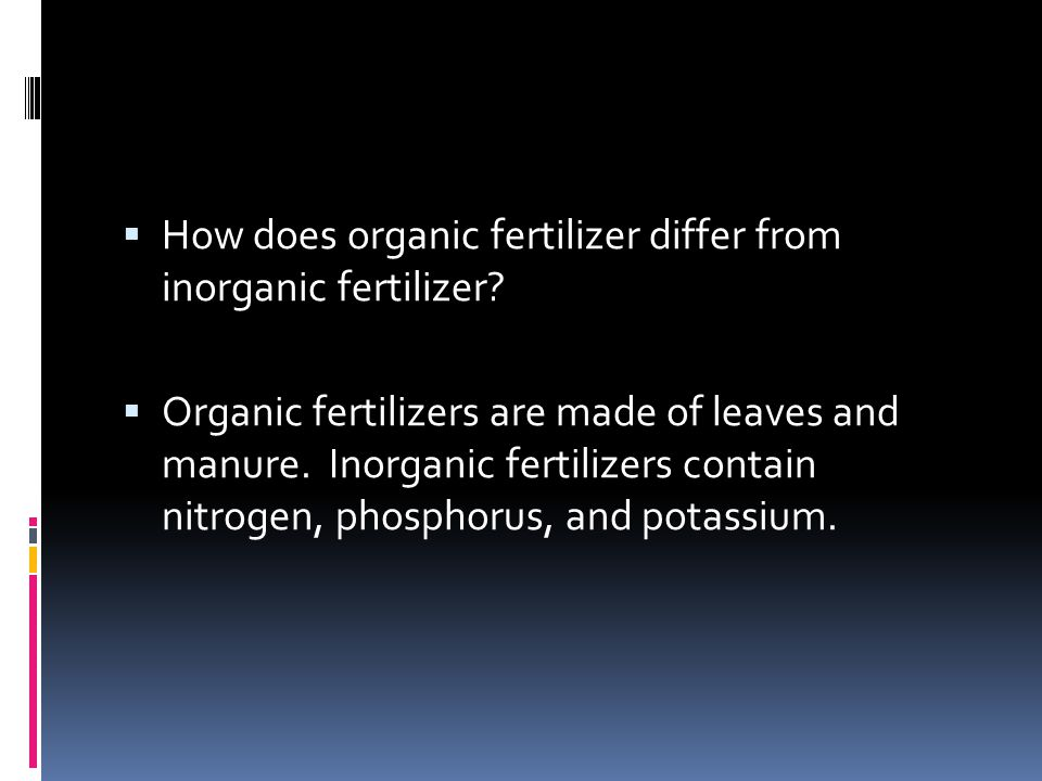  How does organic fertilizer differ from inorganic fertilizer?  Organic fertilizers are made of leaves and manure. Inorganic fertilizers contain nit