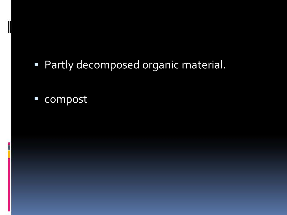  Partly decomposed organic material.  compost