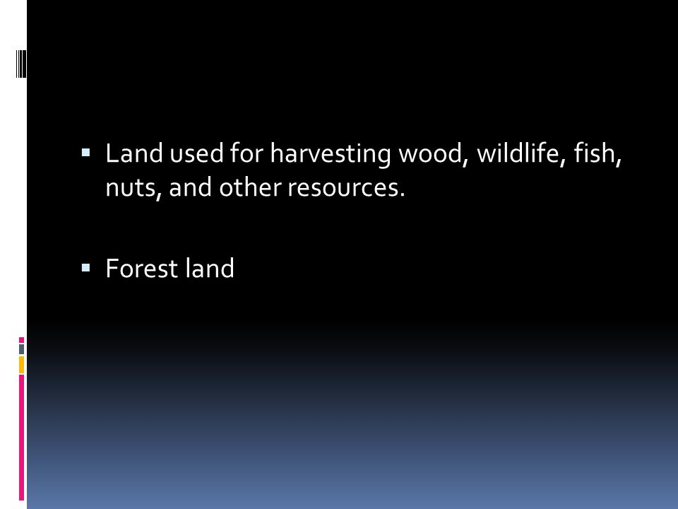 Land used for harvesting wood, wildlife, fish, nuts, and other resources.  Forest land