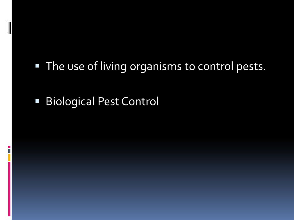  The use of living organisms to control pests.  Biological Pest Control