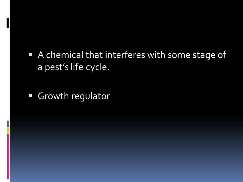  A chemical that interferes with some stage of a pest's life cycle.  Growth regulator