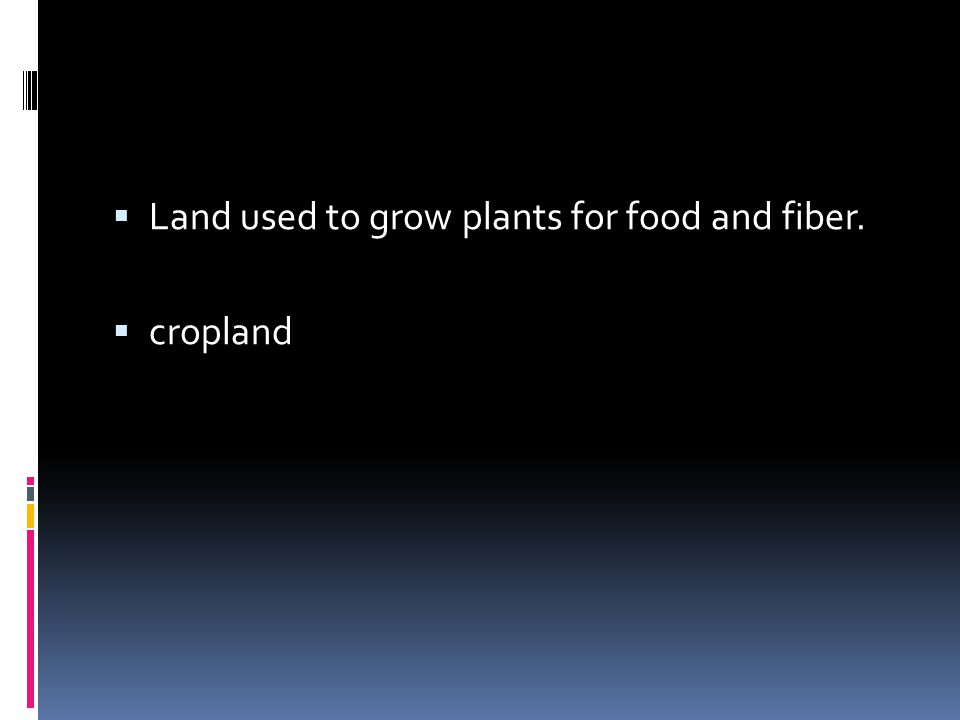 Land used to grow plants for food and fiber.  cropland