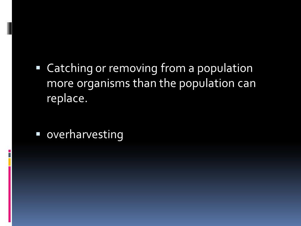 Catching or removing from a population more organisms than the population can replace.  overharvesting
