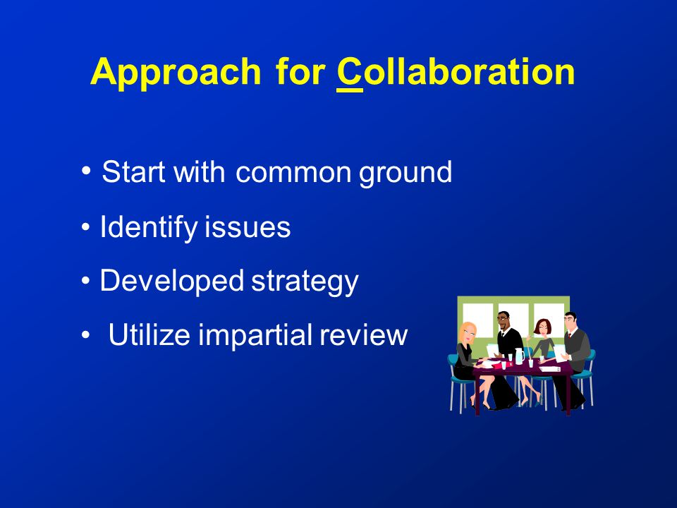 Start with common ground Identify issues Developed strategy Utilize impartial review Approach for Collaboration