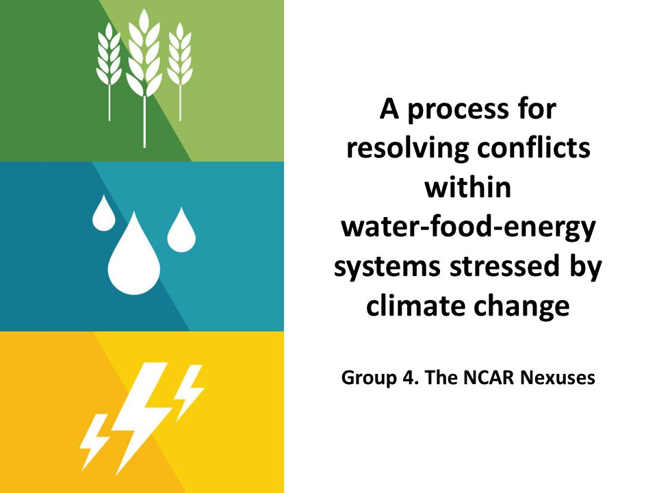 A process for resolving conflicts within water-food-energy systems stressed by climate change Group 4. The NCAR Nexuses