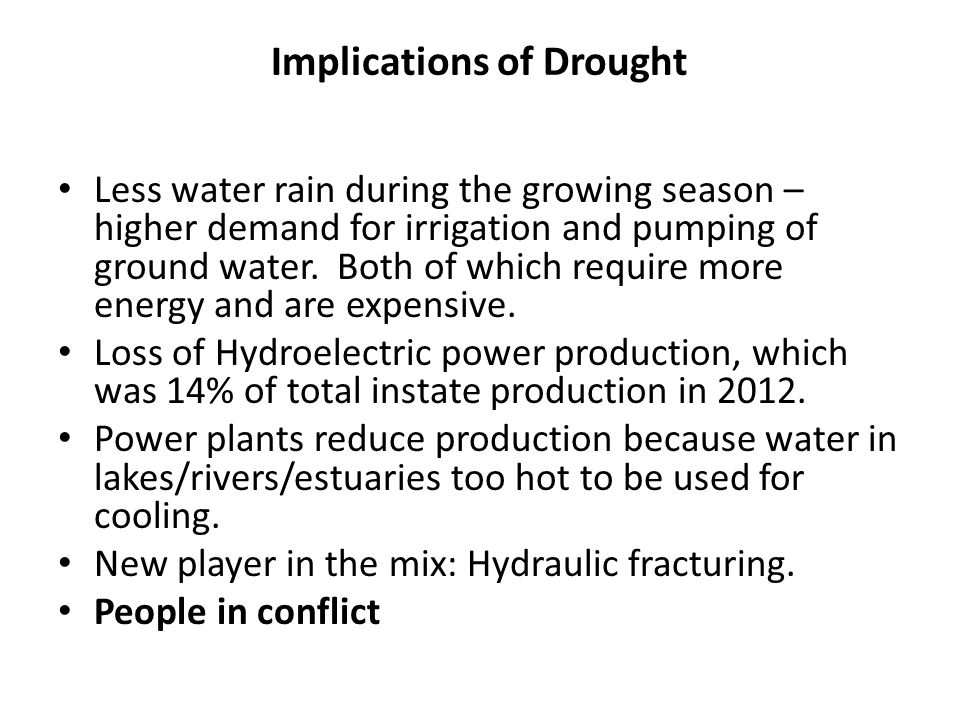 Implications of Drought Less water rain during the growing season – higher demand for irrigation and pumping of ground water. Both of which require mo