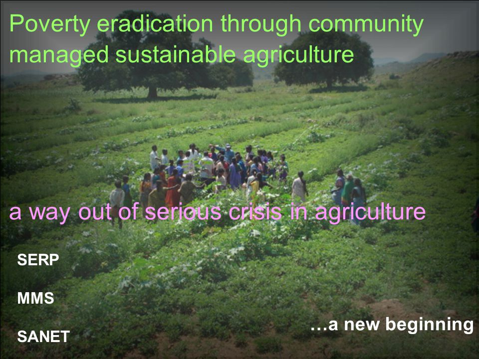…a new beginning Poverty eradication through community managed sustainable agriculture a way out of serious crisis in agriculture SERP MMS SANET