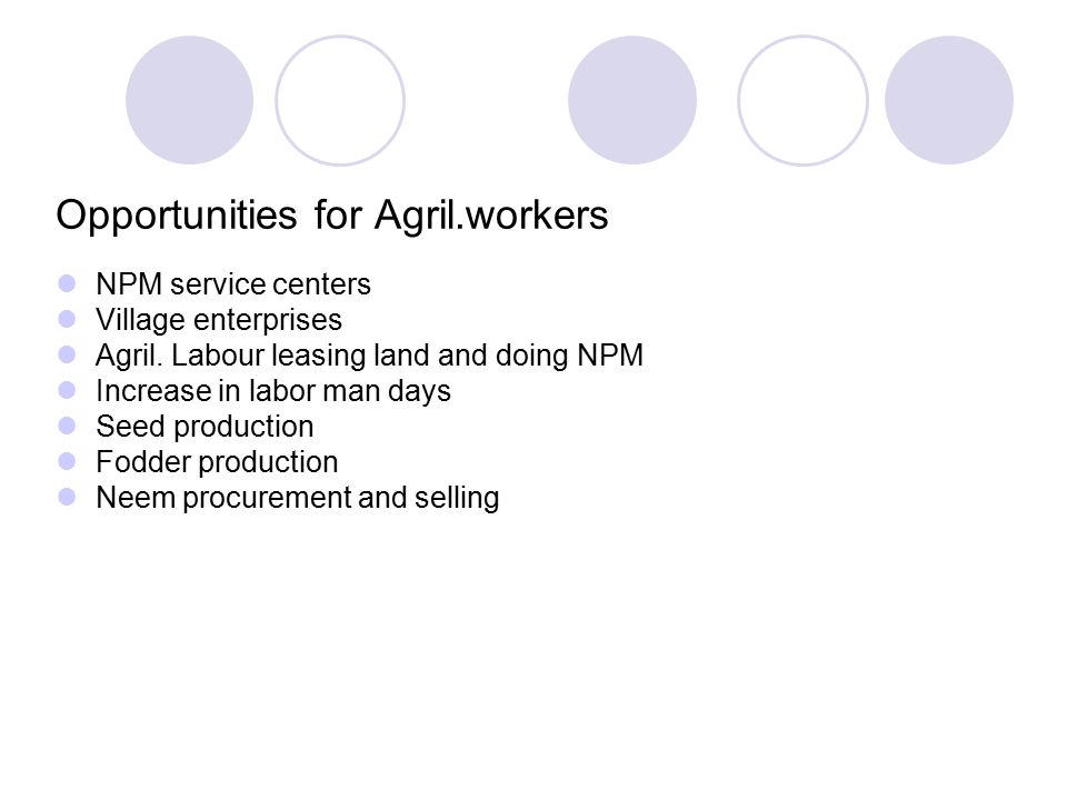 Opportunities for Agril.workers NPM service centers Village enterprises Agril. Labour leasing land and doing NPM Increase in labor man days Seed produ