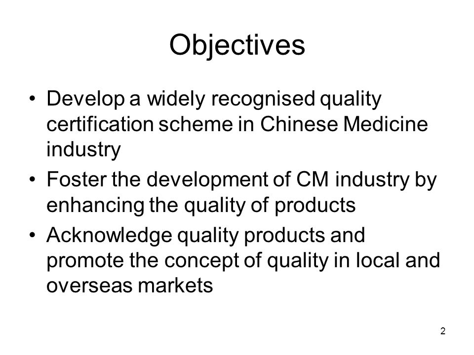 2 Objectives Develop a widely recognised quality certification scheme in Chinese Medicine industry Foster the development of CM industry by enhancing