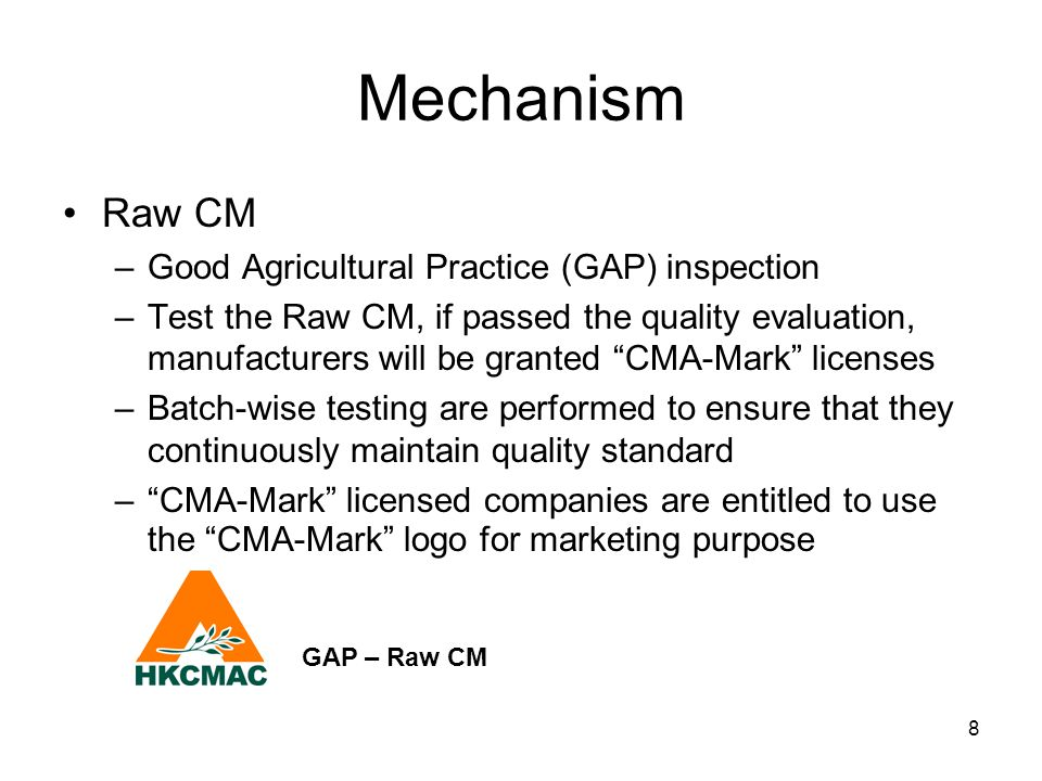 "8 Mechanism Raw CM –Good Agricultural Practice (GAP) inspection –Test the Raw CM, if passed the quality evaluation, manufacturers will be granted ""CMA"