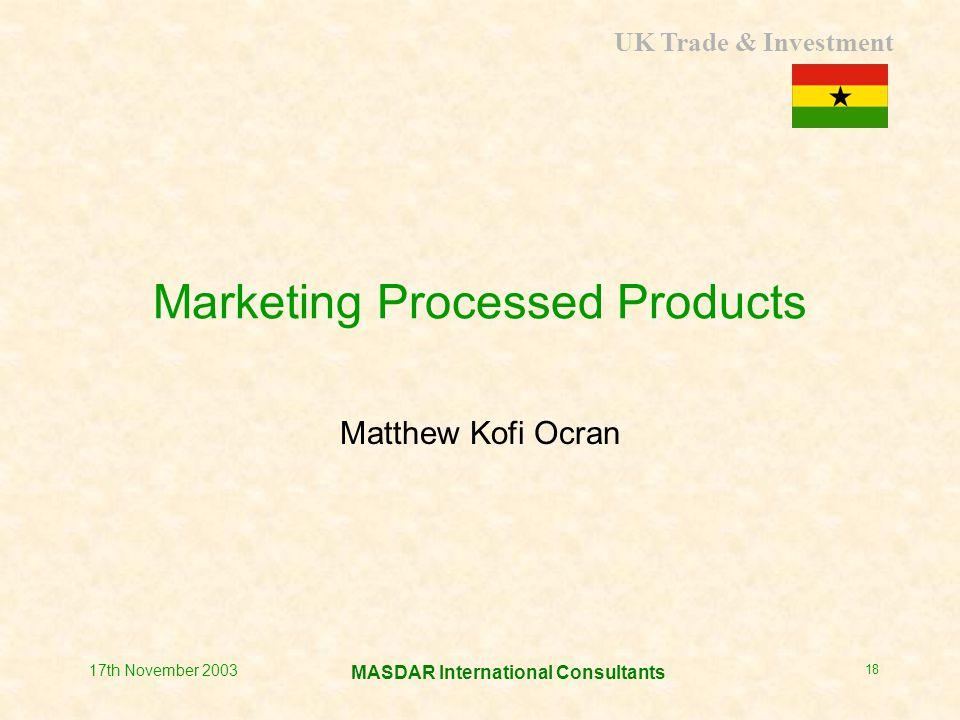 UK Trade & Investment MASDAR International Consultants 17th November 2003 18 Marketing Processed Products Matthew Kofi Ocran
