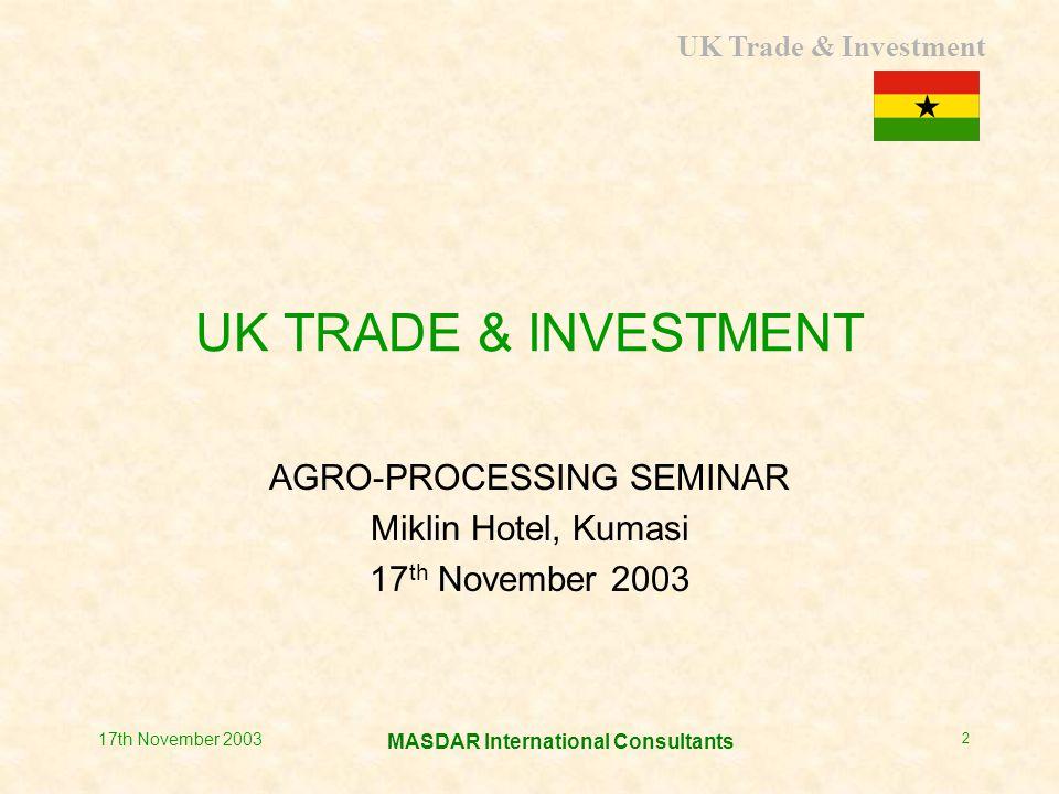 UK Trade & Investment MASDAR International Consultants 17th November 2003 2 UK TRADE & INVESTMENT AGRO-PROCESSING SEMINAR Miklin Hotel, Kumasi 17 th November 2003