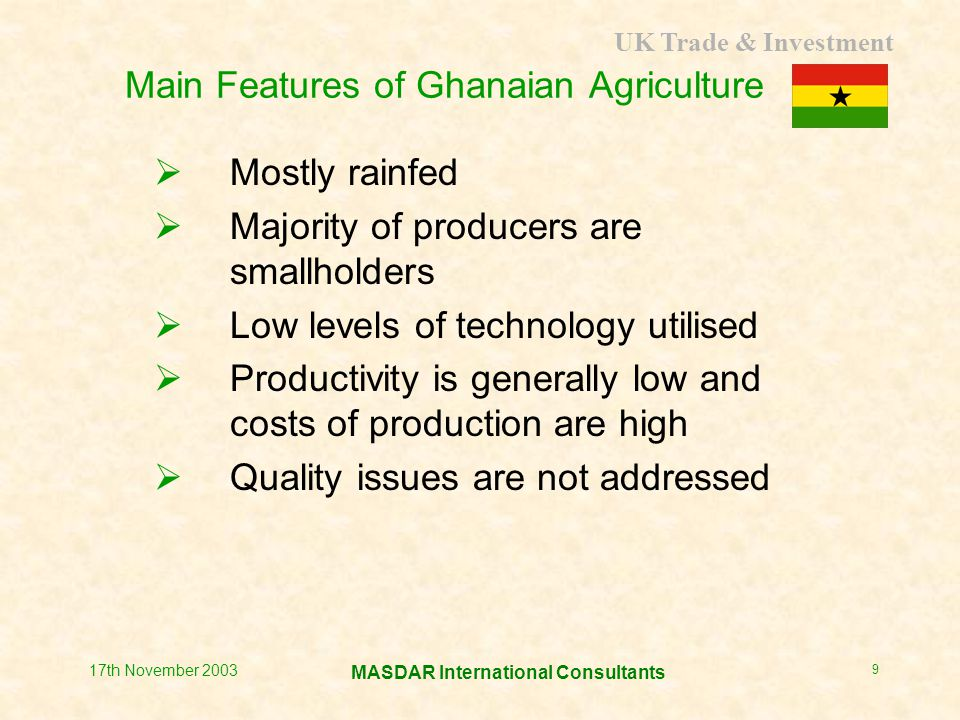 UK Trade & Investment MASDAR International Consultants 17th November 2003 10 Average Yields (mt/ha rainfed) CropActualAchievable Cassava11.828.0 Plantain7.810.0 Yam12.320.0 Cocoyam7.08.0 Maize1.55.0 Paddy rice2.03.0 Cowpeas0.82.0 Millet0.92.0 Sorghum1.12.0
