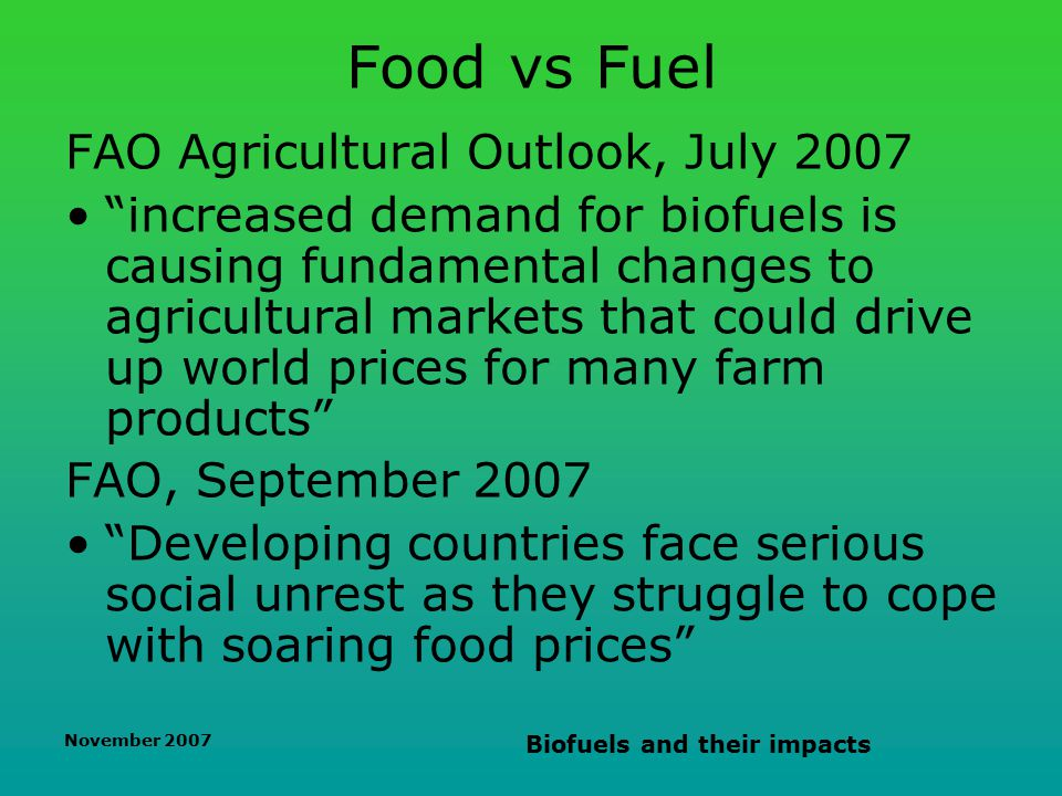 November 2007 Biofuels and their impacts Food vs Fuel FAO Agricultural Outlook, July 2007 increased demand for biofuels is causing fundamental changes to agricultural markets that could drive up world prices for many farm products FAO, September 2007 Developing countries face serious social unrest as they struggle to cope with soaring food prices