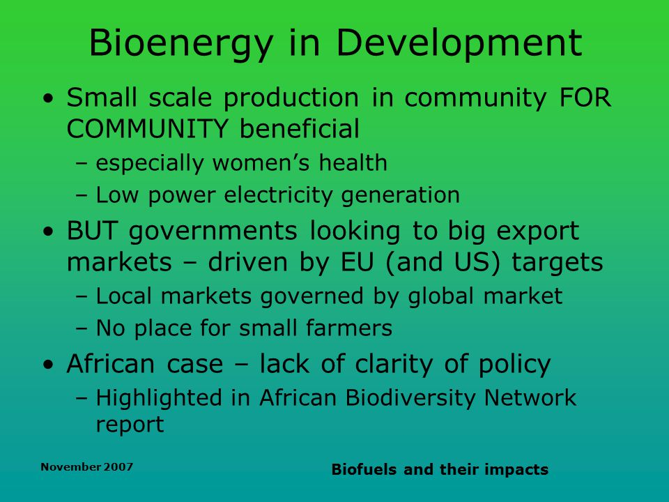 November 2007 Biofuels and their impacts Bioenergy in Development Small scale production in community FOR COMMUNITY beneficial –especially women's health –Low power electricity generation BUT governments looking to big export markets – driven by EU (and US) targets –Local markets governed by global market –No place for small farmers African case – lack of clarity of policy –Highlighted in African Biodiversity Network report