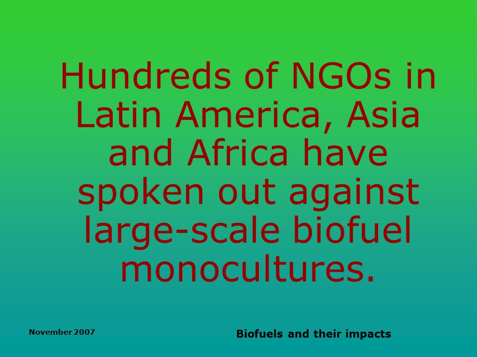 November 2007 Biofuels and their impacts Hundreds of NGOs in Latin America, Asia and Africa have spoken out against large-scale biofuel monocultures.