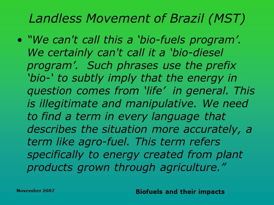 November 2007 Biofuels and their impacts Landless Movement of Brazil (MST) We can t call this a 'bio-fuels program'.